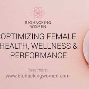 Biohacking For Women: Optimizing Female Health, Wellness & Performance